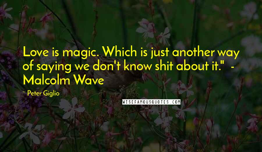 "Peter Giglio quotes: Love is magic. Which is just another way of saying we don't know shit about it."" - Malcolm Wave"