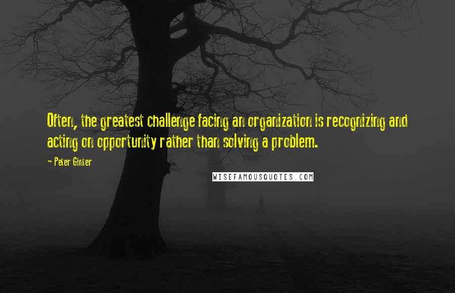 Peter Ginter quotes: Often, the greatest challenge facing an organization is recognizing and acting on opportunity rather than solving a problem.