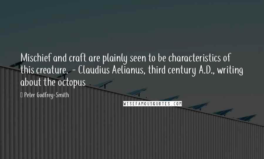 Peter Godfrey-Smith quotes: Mischief and craft are plainly seen to be characteristics of this creature. - Claudius Aelianus, third century A.D., writing about the octopus