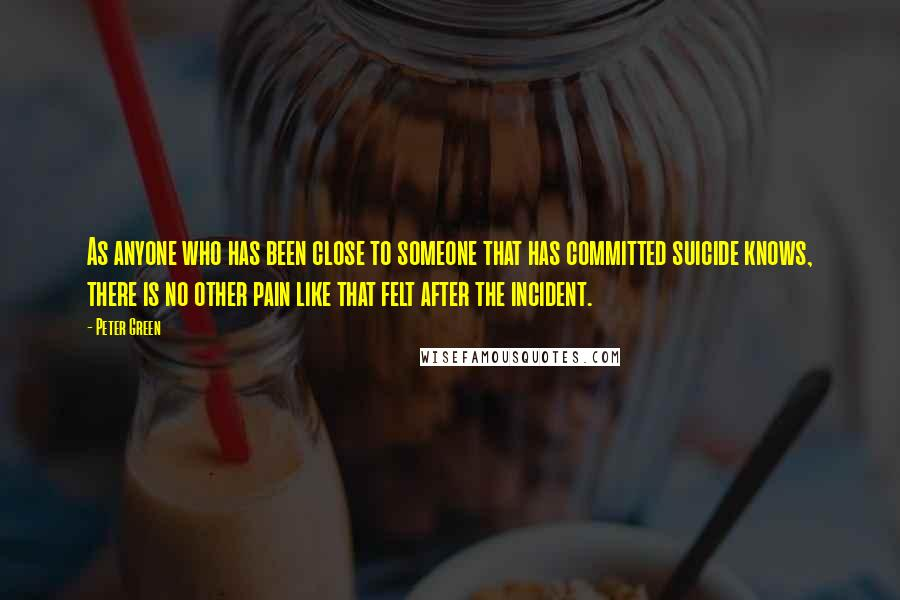 Peter Green quotes: As anyone who has been close to someone that has committed suicide knows, there is no other pain like that felt after the incident.