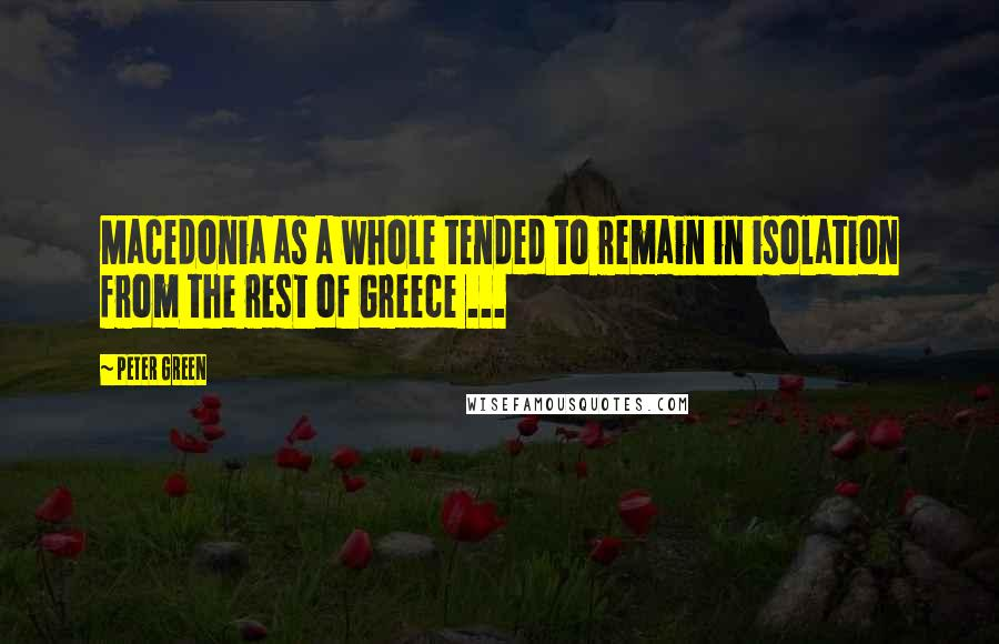 Peter Green quotes: Macedonia as a whole tended to remain in isolation from the rest of Greece ...
