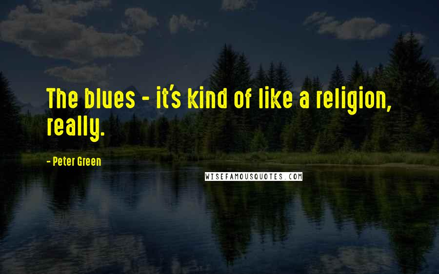 Peter Green quotes: The blues - it's kind of like a religion, really.