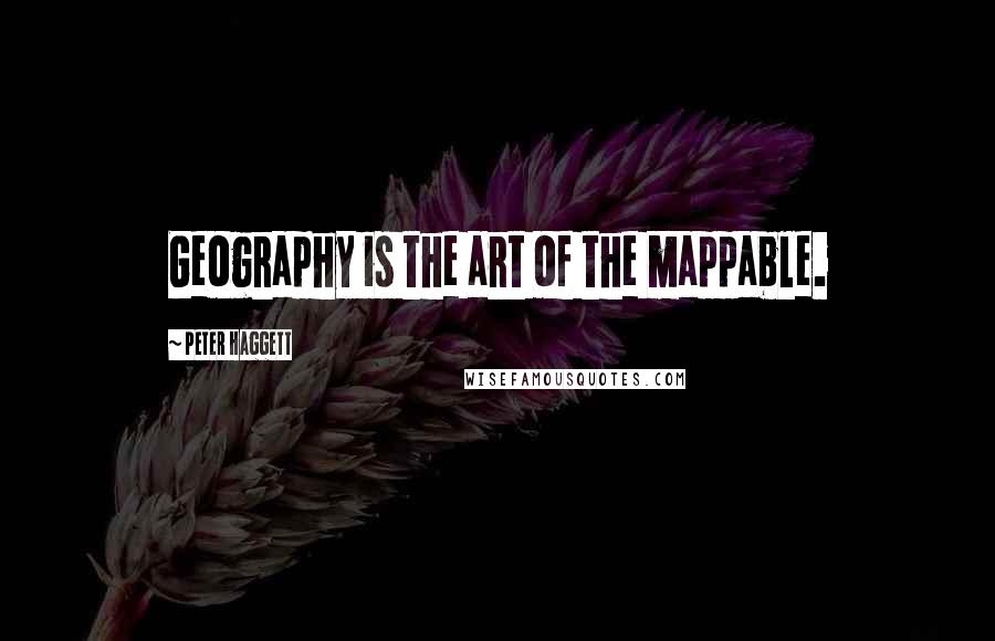 Peter Haggett quotes: Geography is the art of the mappable.