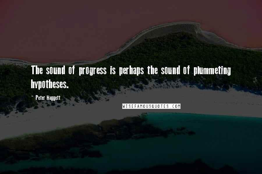 Peter Haggett quotes: The sound of progress is perhaps the sound of plummeting hypotheses.