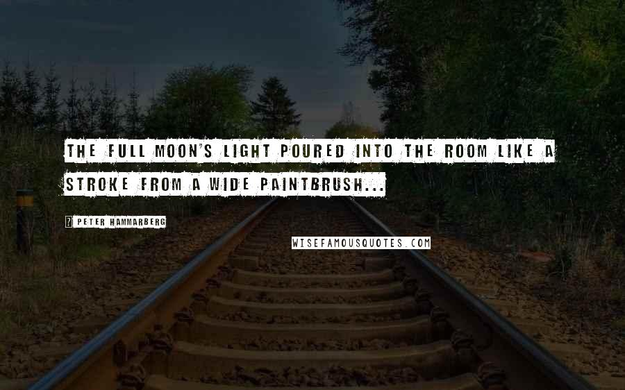 Peter Hammarberg quotes: The full Moon's light poured into the room like a stroke from a wide paintbrush...