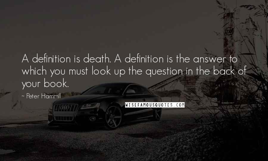 Peter Hammill quotes: A definition is death. A definition is the answer to which you must look up the question in the back of your book.
