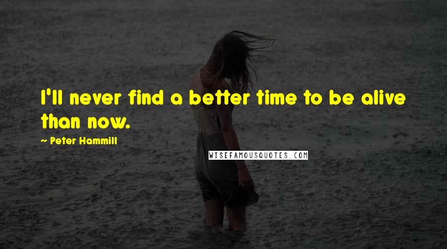Peter Hammill quotes: I'll never find a better time to be alive than now.