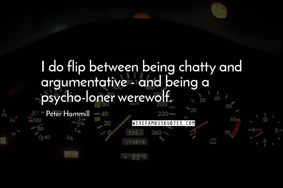 Peter Hammill quotes: I do flip between being chatty and argumentative - and being a psycho-loner werewolf.