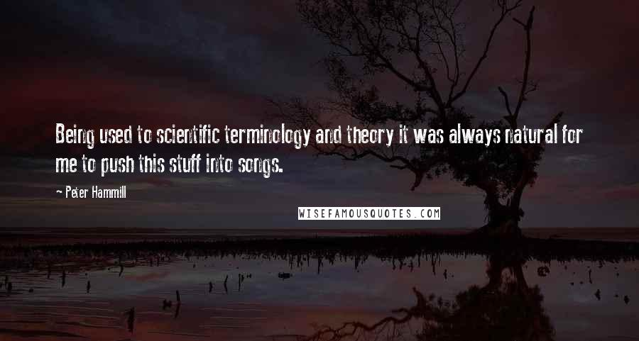 Peter Hammill quotes: Being used to scientific terminology and theory it was always natural for me to push this stuff into songs.
