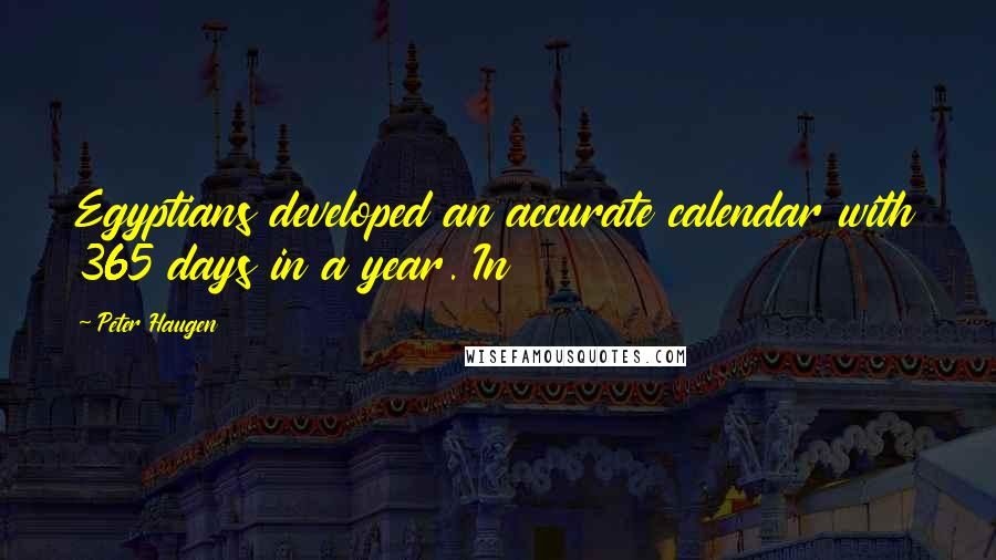Peter Haugen quotes: Egyptians developed an accurate calendar with 365 days in a year. In