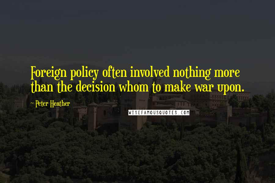 Peter Heather quotes: Foreign policy often involved nothing more than the decision whom to make war upon.