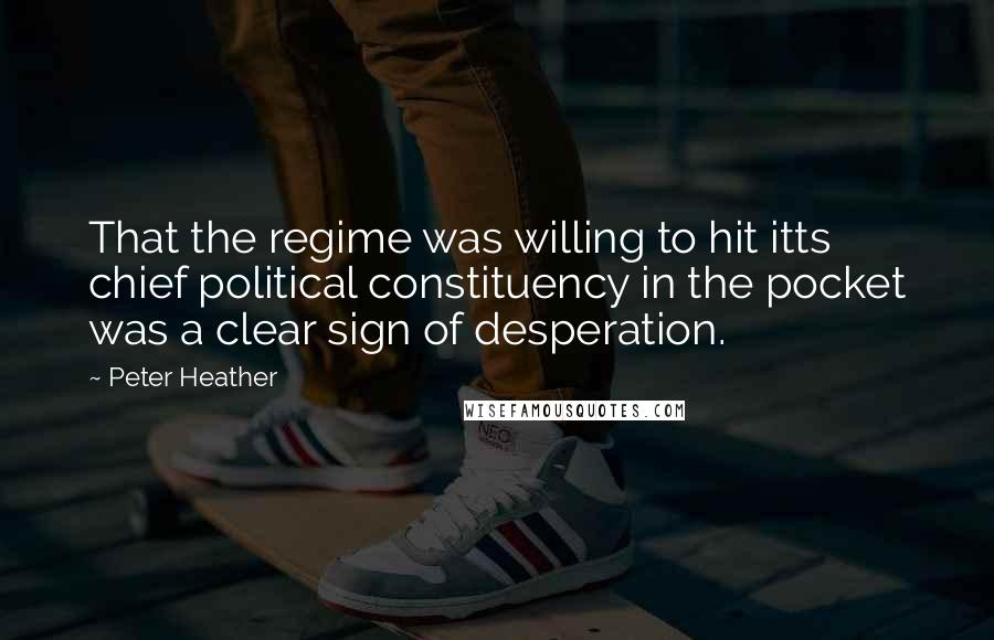 Peter Heather quotes: That the regime was willing to hit itts chief political constituency in the pocket was a clear sign of desperation.