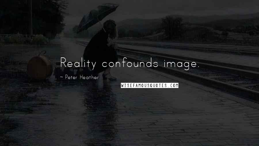 Peter Heather quotes: Reality confounds image.
