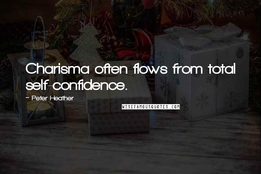Peter Heather quotes: Charisma often flows from total self-confidence.