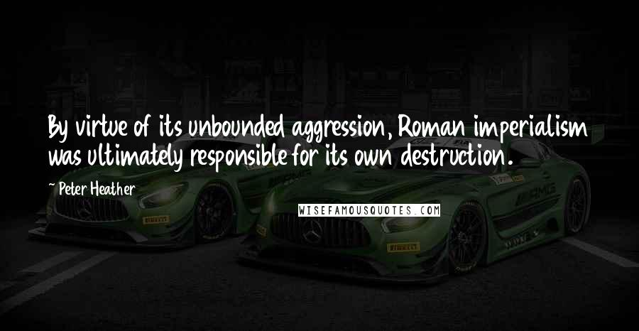 Peter Heather quotes: By virtue of its unbounded aggression, Roman imperialism was ultimately responsible for its own destruction.