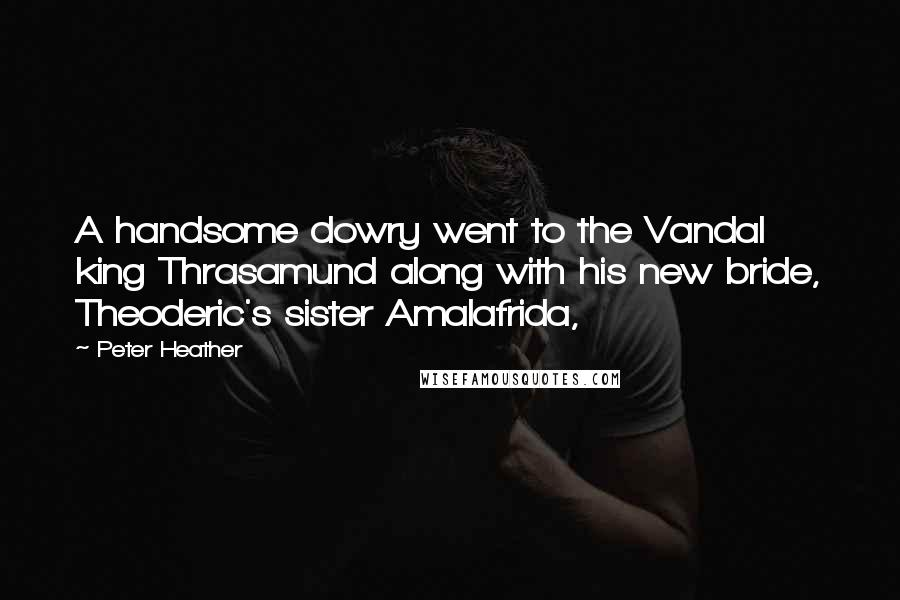 Peter Heather quotes: A handsome dowry went to the Vandal king Thrasamund along with his new bride, Theoderic's sister Amalafrida,