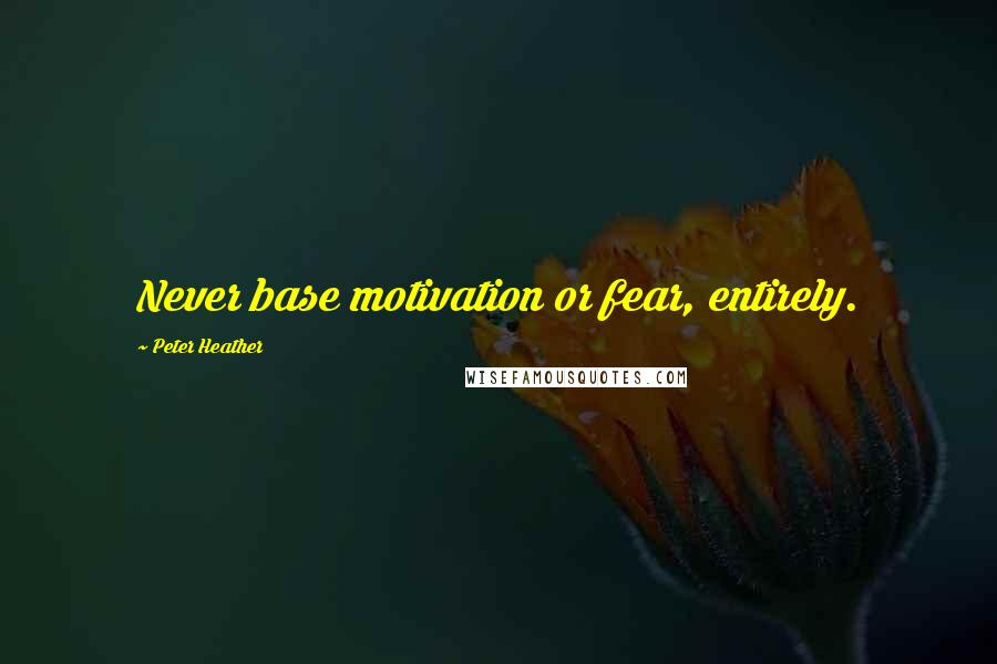 Peter Heather quotes: Never base motivation or fear, entirely.