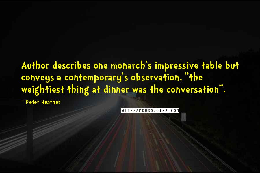 "Peter Heather quotes: Author describes one monarch's impressive table but conveys a contemporary's observation, ""the weightiest thing at dinner was the conversation""."