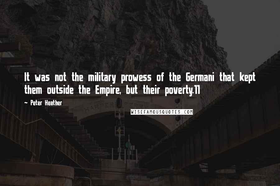 Peter Heather quotes: It was not the military prowess of the Germani that kept them outside the Empire, but their poverty.11