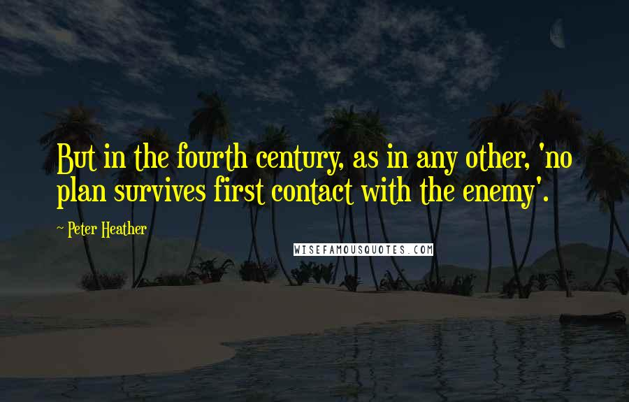 Peter Heather quotes: But in the fourth century, as in any other, 'no plan survives first contact with the enemy'.