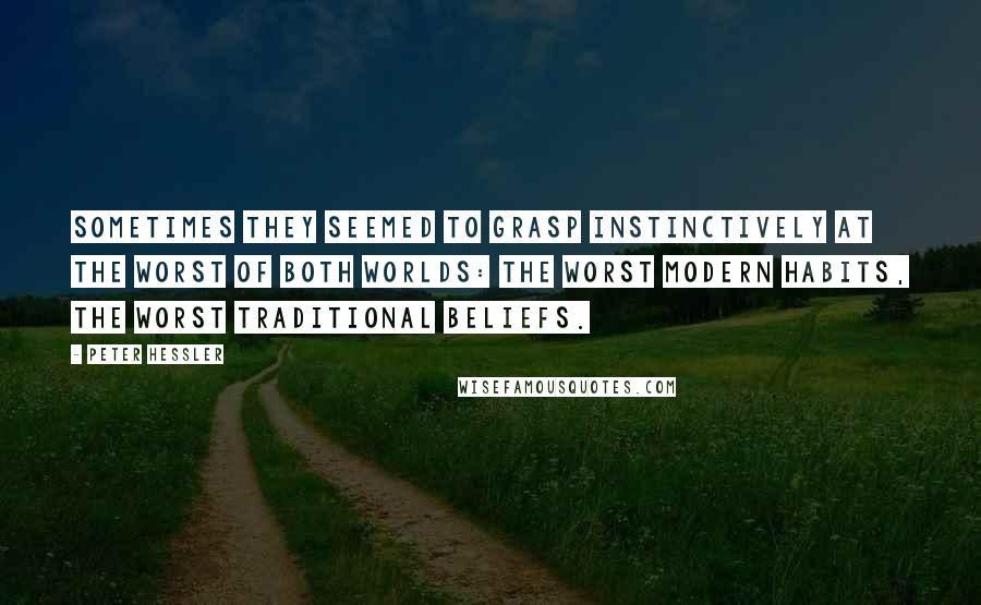 Peter Hessler quotes: Sometimes they seemed to grasp instinctively at the worst of both worlds: the worst modern habits, the worst traditional beliefs.