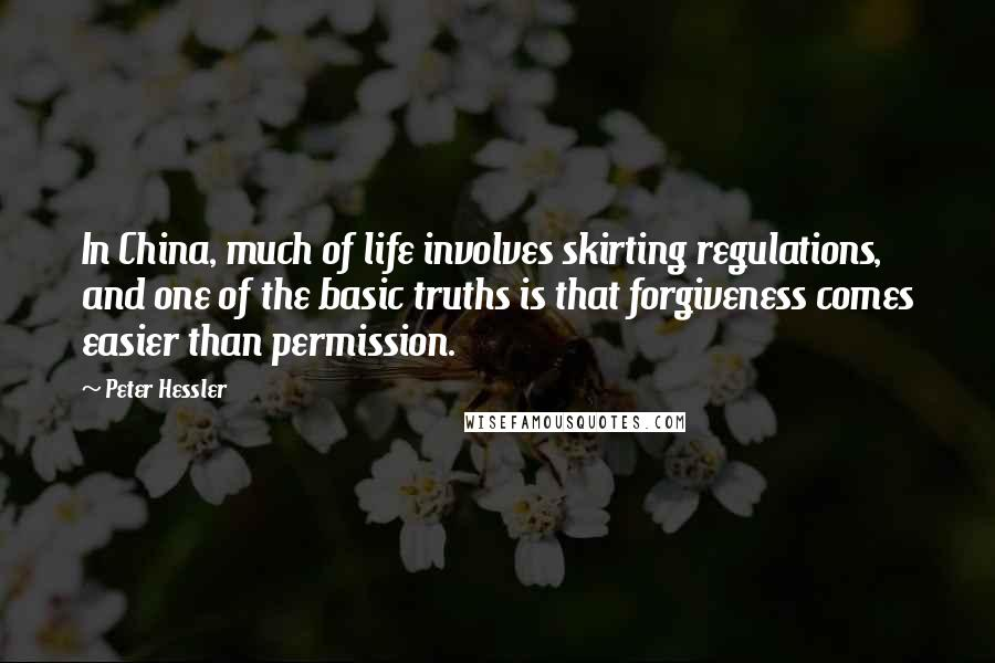 Peter Hessler quotes: In China, much of life involves skirting regulations, and one of the basic truths is that forgiveness comes easier than permission.