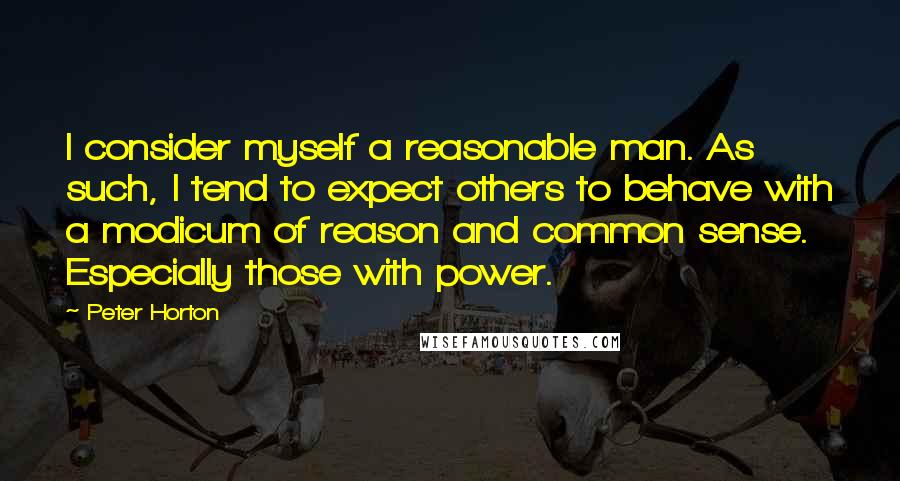 Peter Horton quotes: I consider myself a reasonable man. As such, I tend to expect others to behave with a modicum of reason and common sense. Especially those with power.