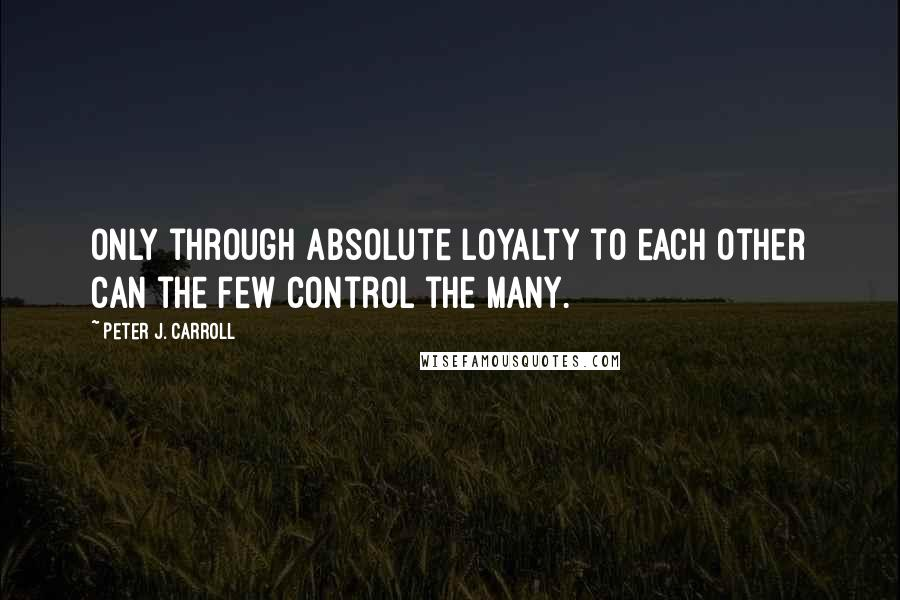 Peter J. Carroll quotes: Only through absolute loyalty to each other can the few control the many.