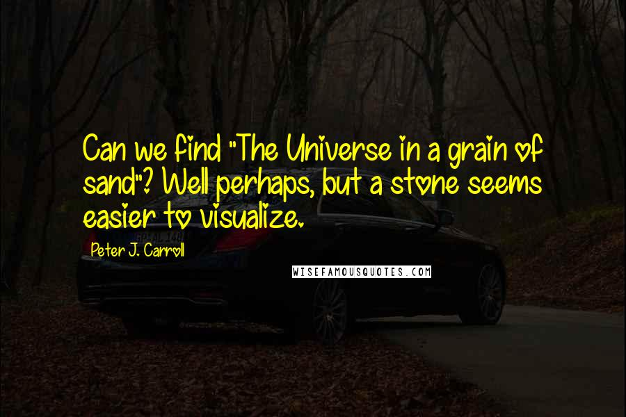"""Peter J. Carroll quotes: Can we find """"The Universe in a grain of sand""""? Well perhaps, but a stone seems easier to visualize."""