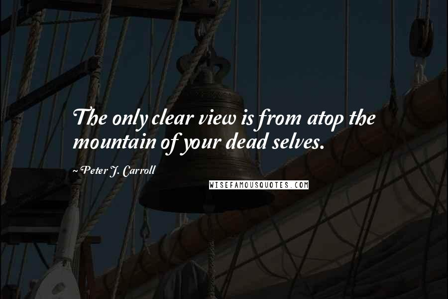 Peter J. Carroll quotes: The only clear view is from atop the mountain of your dead selves.