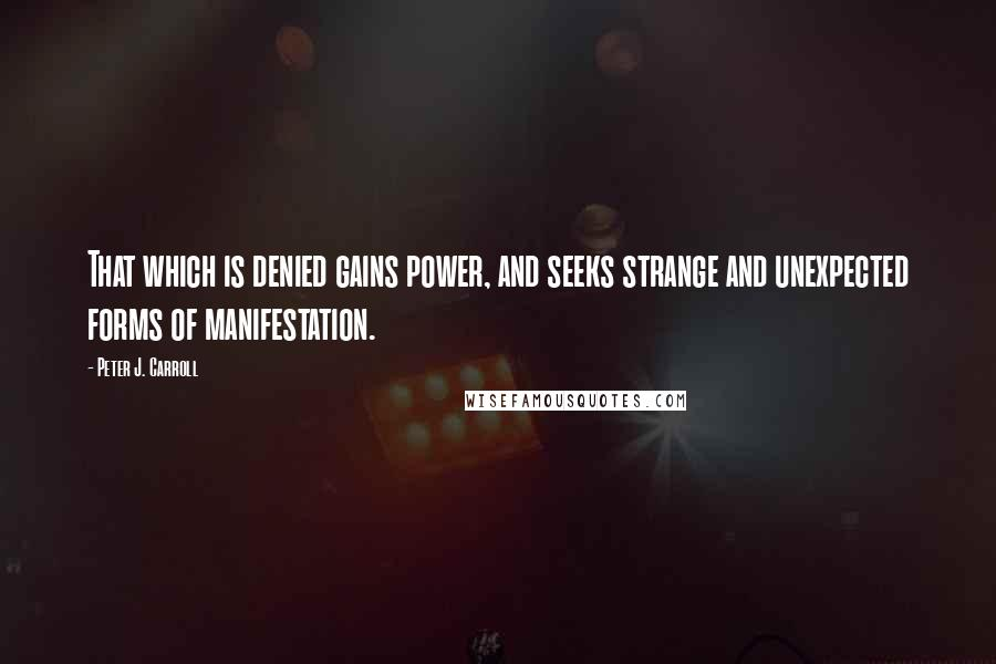 Peter J. Carroll quotes: That which is denied gains power, and seeks strange and unexpected forms of manifestation.
