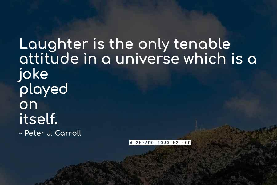 Peter J. Carroll quotes: Laughter is the only tenable attitude in a universe which is a joke played on itself.