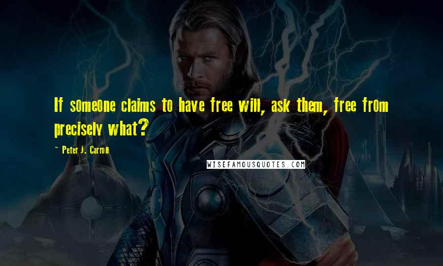 Peter J. Carroll quotes: If someone claims to have free will, ask them, free from precisely what?