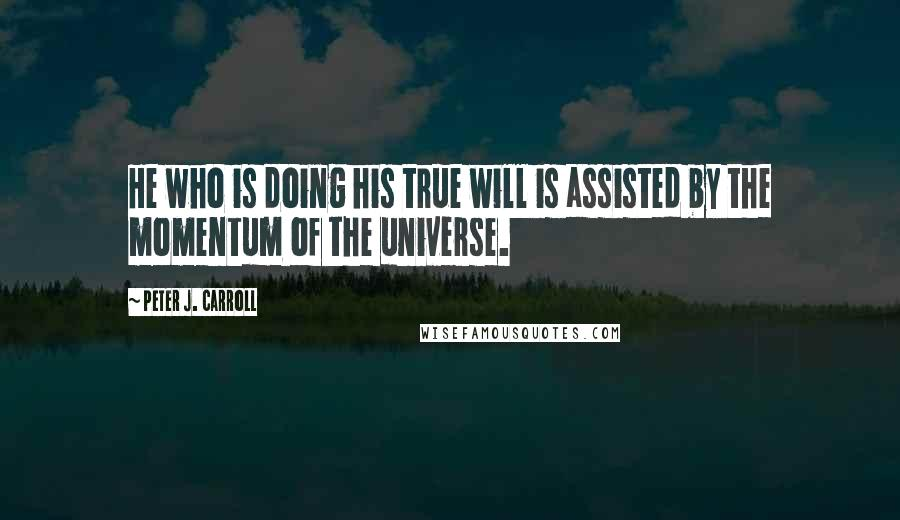 Peter J. Carroll quotes: He who is doing his true will is assisted by the momentum of the universe.