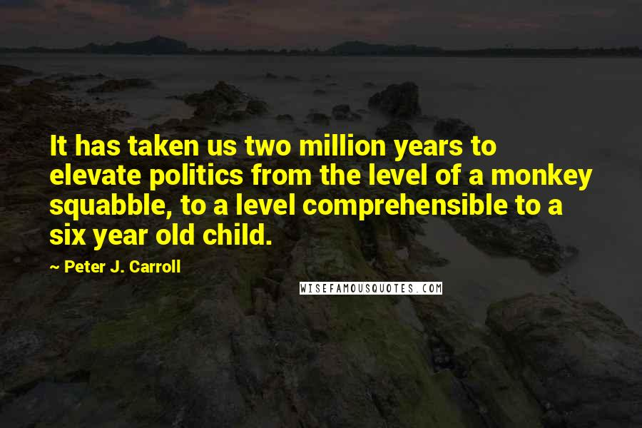 Peter J. Carroll quotes: It has taken us two million years to elevate politics from the level of a monkey squabble, to a level comprehensible to a six year old child.