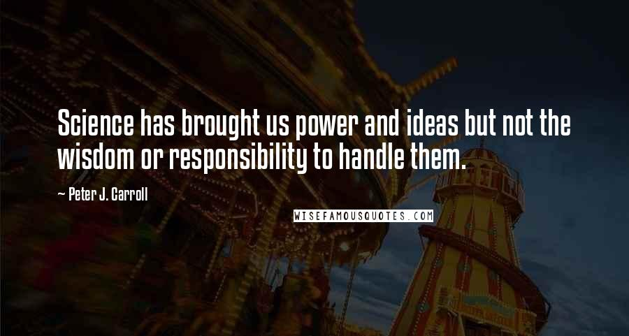 Peter J. Carroll quotes: Science has brought us power and ideas but not the wisdom or responsibility to handle them.