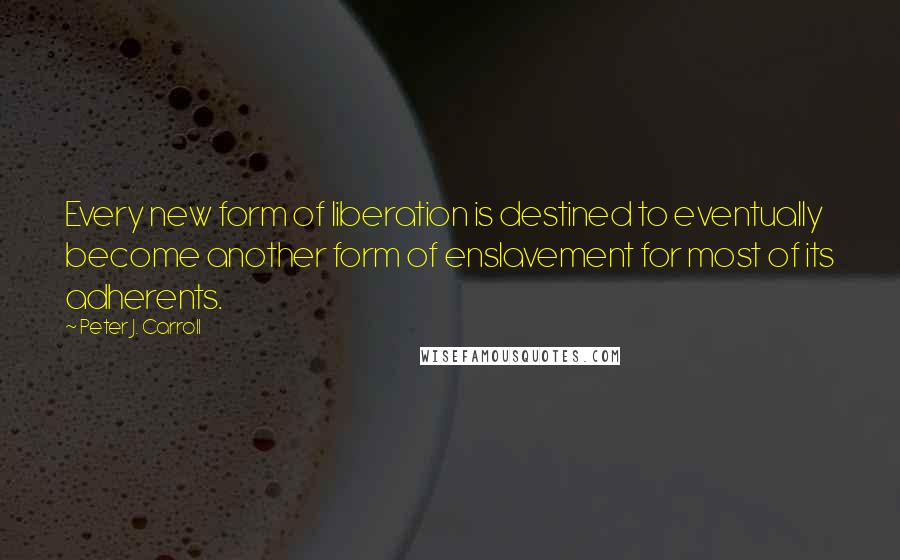 Peter J. Carroll quotes: Every new form of liberation is destined to eventually become another form of enslavement for most of its adherents.