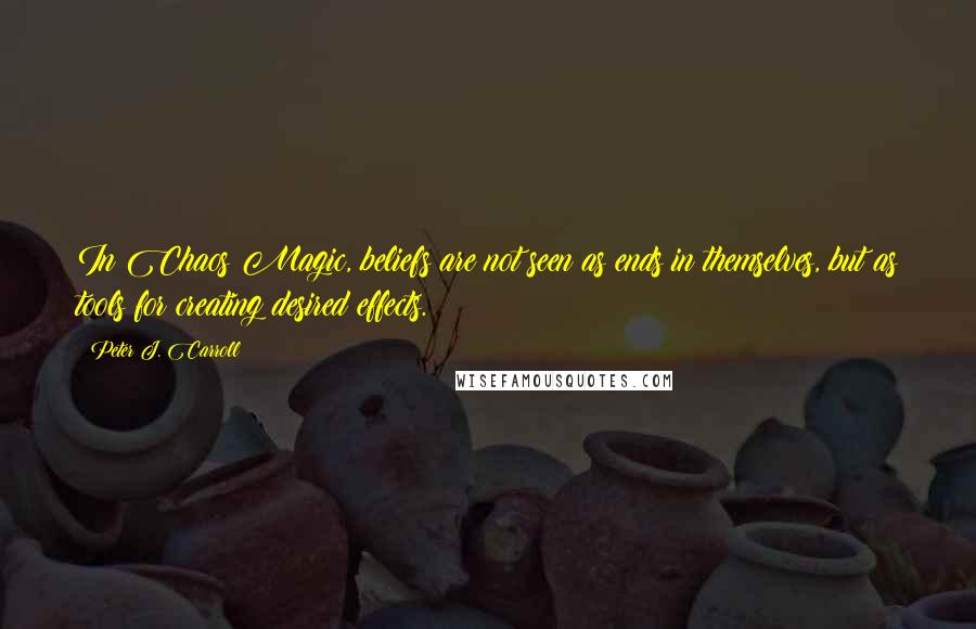 Peter J. Carroll quotes: In Chaos Magic, beliefs are not seen as ends in themselves, but as tools for creating desired effects.