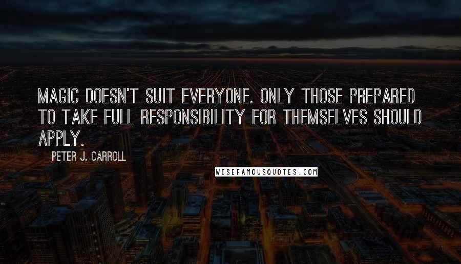 Peter J. Carroll quotes: Magic doesn't suit everyone. Only those prepared to take full responsibility for themselves should apply.