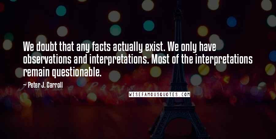 Peter J. Carroll quotes: We doubt that any facts actually exist. We only have observations and interpretations. Most of the interpretations remain questionable.