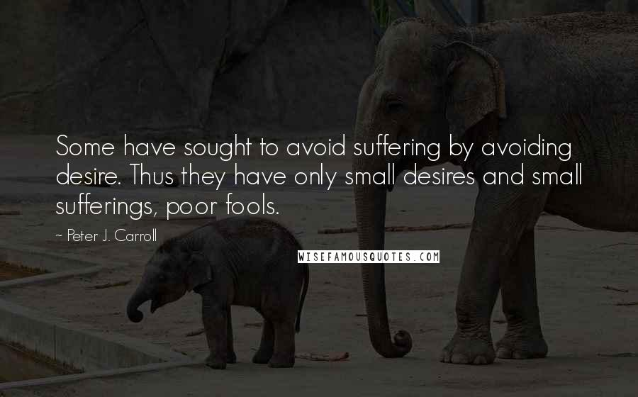 Peter J. Carroll quotes: Some have sought to avoid suffering by avoiding desire. Thus they have only small desires and small sufferings, poor fools.