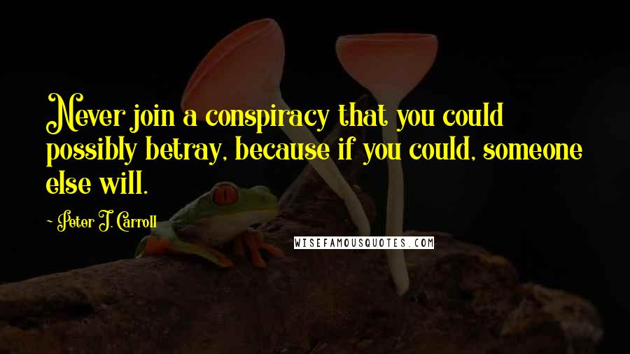 Peter J. Carroll quotes: Never join a conspiracy that you could possibly betray, because if you could, someone else will.