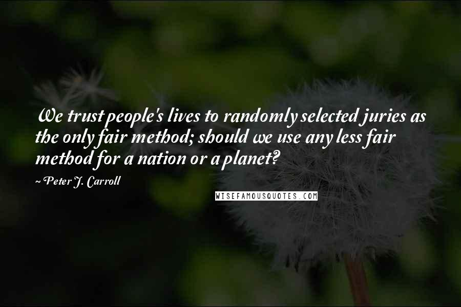 Peter J. Carroll quotes: We trust people's lives to randomly selected juries as the only fair method; should we use any less fair method for a nation or a planet?