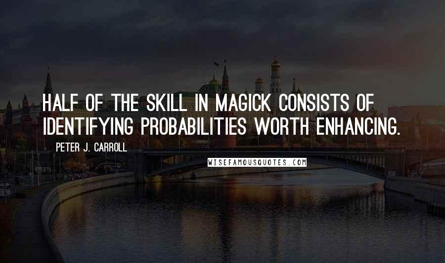Peter J. Carroll quotes: Half of the skill in magick consists of identifying probabilities worth enhancing.