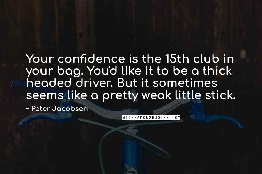 Peter Jacobsen quotes: Your confidence is the 15th club in your bag. You'd like it to be a thick headed driver. But it sometimes seems like a pretty weak little stick.