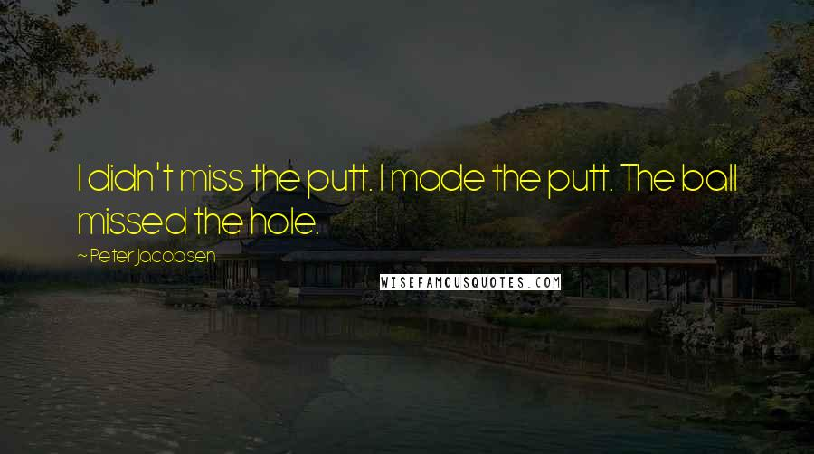 Peter Jacobsen quotes: I didn't miss the putt. I made the putt. The ball missed the hole.