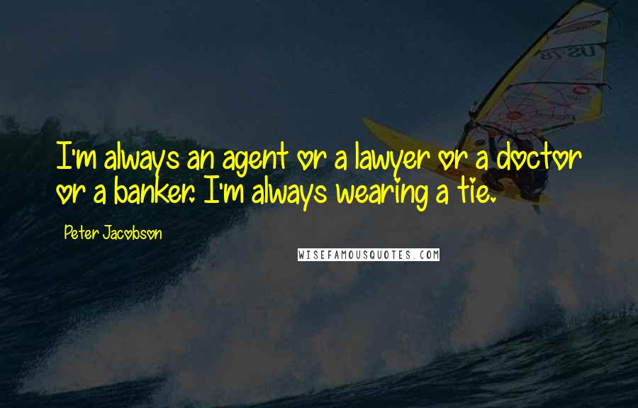 Peter Jacobson quotes: I'm always an agent or a lawyer or a doctor or a banker. I'm always wearing a tie.