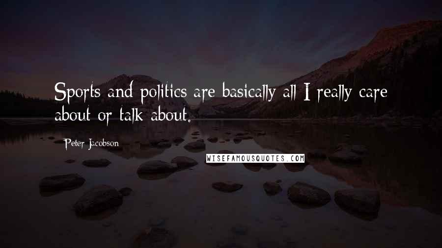 Peter Jacobson quotes: Sports and politics are basically all I really care about or talk about.