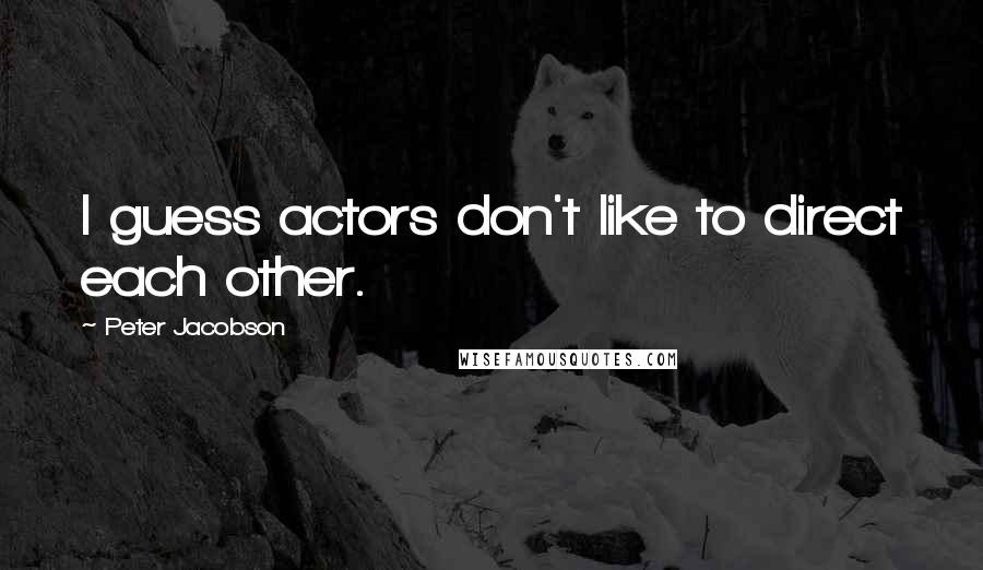 Peter Jacobson quotes: I guess actors don't like to direct each other.