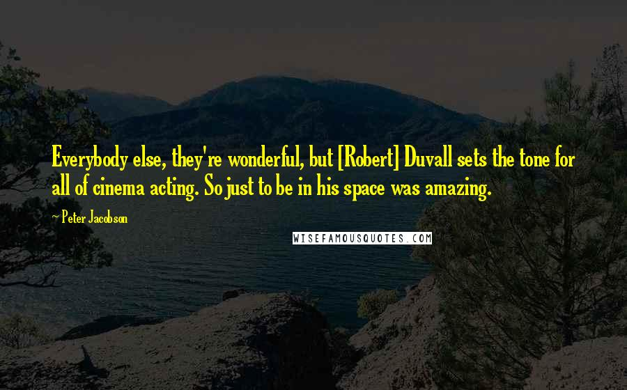 Peter Jacobson quotes: Everybody else, they're wonderful, but [Robert] Duvall sets the tone for all of cinema acting. So just to be in his space was amazing.